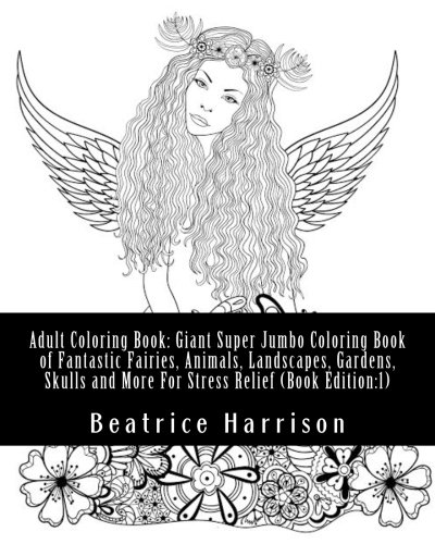 Adult Coloring Book: Giant Super Jumbo Coloring Book of Fantastic Fairies, Animals, Landscapes, Gardens, Skulls and More For Stress Relief (Book Edition:1) (Adult Coloring Books)