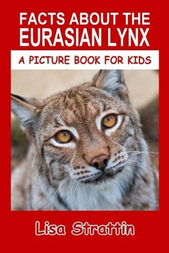 Facts About The Eurasian Lynx (A Picture Book For Kids) (Volume ()