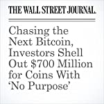 Chasing the Next Bitcoin, Investors Shell Out $700 Million for Coins With 'No Purpose' | Paul Vigna,Peter Rudegeair