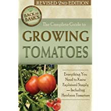 The Complete Guide to Growing Tomatoes: A Complete Step-By-Step Guide Including Heirloom Tomatoes Revised 2nd Edition