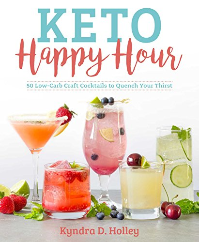 Keto Happy Hour: 150 Low-Carb Craft Cocktails to Quench Your Thirst by Kyndra Holley