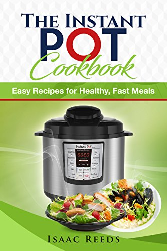Instant Pot Cookbook: Ultimate Electric Pressure Cooker Cookbook with Easy Recipes for Healthy, Fast Meals by Isaac Reeds