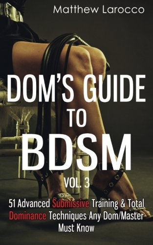 Dom's Guide To BDSM Vol. 3: 51 Advanced Submissive Training & Total Dominance Techniques Any Dom/Master Must Know (Guide to Healthy BDSM) (Volume 3)