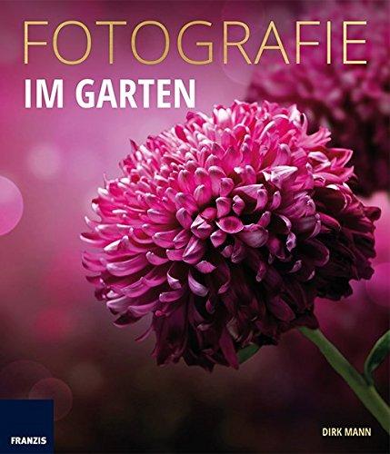 Fotografie Im Garten: Die neue Fotoschule für Blumen- und Gartenfreunde