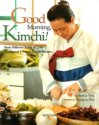 Good Morning, Kimchi!: Forty Different Kinds of Traditional & Fusion Kimchi Recipes by Sook-ja Yoon