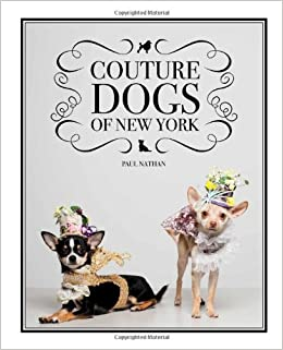 Amazon.com  Couture Dogs of New York (9780985136819)  Paul Nathan ... 0db330b8ae7c