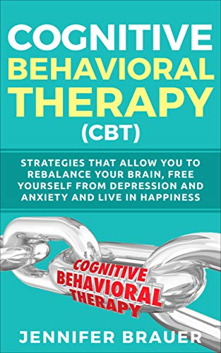 Cognitive Behavioral THERAPY  (CBT): Strategies that allow you to rebalance your brain, free yourself from depression and anxiety and live in happiness