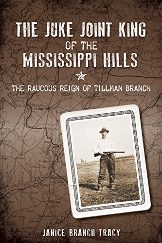 The Juke Joint King of the Mississippi Hills: The Raucous Reign of Tillman Branch (True -
