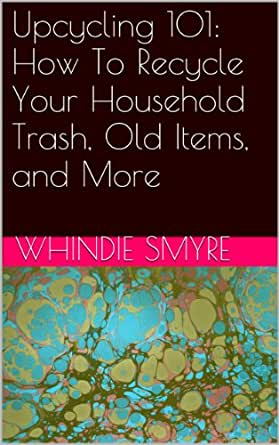 Upcycling 101: How To Recycle Your Household Trash, Old Items, and More