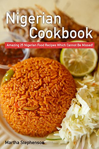 Nigerian Cookbook: Amazing 25 Nigerian Food Recipes Which Cannot Be Missed! by Martha Stephenson