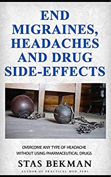 End Migraines, Headaches  and Drug Side-Effects: Overcome Any Type Of Headache  Without Using Pharmaceutical Drugs by [Bekman, Stas]