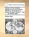 Essays on the Venereal Disease and Its Concomitant Affections, Illustrated by a Variety of Cases Essay I - Part I by William Blair, William Blair, 1170586708