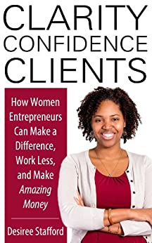 Clarity, Confidence, Clients: How Women Entrepreneurs Can Make a Difference, Work Less, and Make Amazing Money by [Stafford, Desiree]