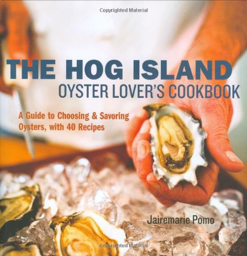 The Hog Island Oyster Lover's Cookbook: A Guide to Choosing and Savoring Oysters, with 40 Recipes by Jairemarie Pomo