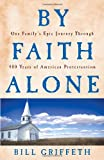 Front cover for the book By Faith Alone: One Family's Epic Journey Through 400 Years of American Protestantism by Bill Griffeth