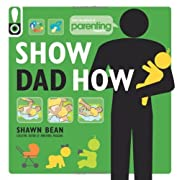 Show Dad How (Parenting Magazine): The Brand-New Dad's Guide to Baby's First Year