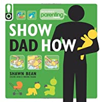 Show Dad How (Parenting Magazine): The Brand-New Dad's Guide to Baby's First ...