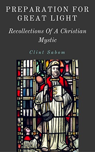 Preparation For Great Light: Recollections Of A Christian Mystic by [Sabom, Clint]