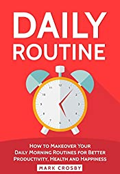 Daily Routine: How to Makeover Your Daily Morning Routines for Better Productivity, Health and Happiness