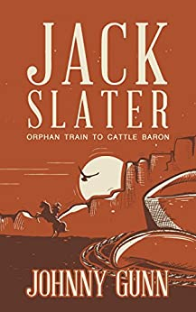 Jack Slater: Orphan Train to Cattle Baron by [Gunn, Johnny]
