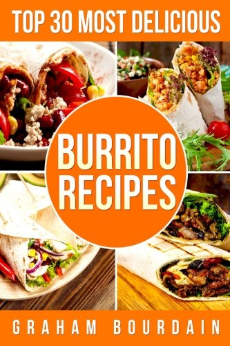 Top 30 Most Delicious Burrito Recipes: A Burrito Cookbook with Beef, Lamb, Pork, Chorizo, Chicken and Turkey - [Books on Mexican Food] - (Top 30 Most Delicious Recipes Book 3) (Volume 3) by Graham Bourdain