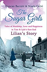 The Sugar Girls - Lilian's Story: Tales of Hardship, Love and Happiness in Tate & Lyle's East End