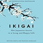 Ikigai: The Japanese Secret to a Long and Happy Life Audiobook by Francesc Miralles, Héctor García Narrated by Walter Dixon
