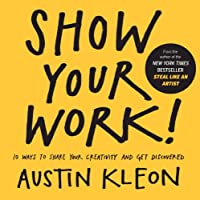 Show Your Work! 10 Ways to Show Your Creativity and Get Discovered: 10 Ways to Share Your Creativity and Get Discovered