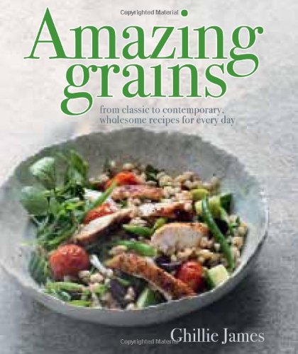 Amazing Grains: From Classic to Contemporary, Wholesome Recipes for Every Day by Ghillie James
