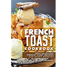 French Toast Cookbook: Simple and Delicious French Toast Recipes for Every Morning