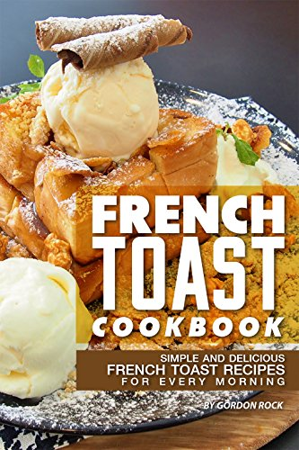 French Toast Cookbook: Simple and Delicious French Toast Recipes for Every Morning by [Rock, Gordon]