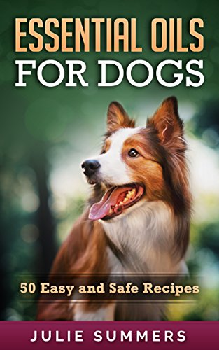 Essential Oils for Dogs: 50 Easy and Safe Essential Oil Recipes to Solve your Dog's Health Problems (Alternative animal medicine, Small mammal Medicine, Aromatherapy, Holistic medicine) by [Summers, Julie]