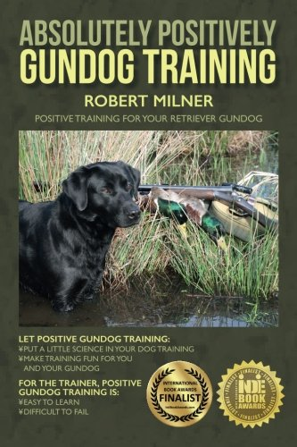 Absolutely Positively Gundog Training: Positive Training for Your Retriever - Retriever Min 10