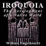 Iroquoia: The Development of a Native World: Iroquois & Their Neighbors   William Engelbrecht