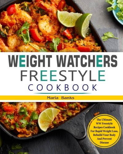 Weight Watchers Freestyle Cookbook: The Ultimate WW Freestyle Recipes Cookbook for Rapid Weight Loss, Rebuild Your Body and Prevent Disease (WW Smart Points Freestyle Cookbook 2018) by Maria Banks