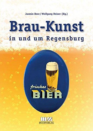 Brau-Kunst in und um Regensburg: Festschrift zum Tag des Bieres und Begleitbuch zur Regensburger Ausstellung anlässlich des 500-jährigen Jubiläums des Bayerischen Reinheitsgebots