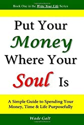 Put Your Money Where Your Soul Is: A Simple Guide to Spending Your Money, Time and Life Purposefully by Wade Galt (2008-09-09)