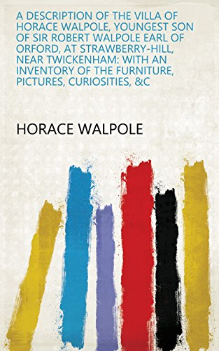 A Description of the Villa of Horace Walpole, Youngest Son of Sir Robert Walpole Earl of Orford, at Strawberry-Hill, Near Twickenham: With an Inventory of the Furniture, Pictures, Curiosities, &c (Inventory Furniture)
