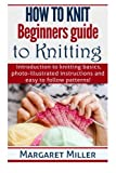 How to Knit:: Beginners guide to Knitting: Introduction to knitting basics, photo-illustrated instructions and easy to follow patterns! (Volume 1)