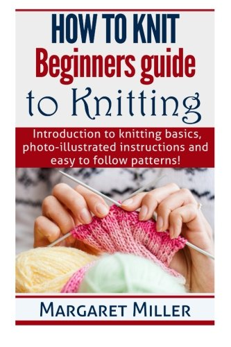 - How to Knit:: Beginners guide to Knitting: Introduction to knitting basics, photo-illustrated instructions and easy to follow patterns! (Volume 1)