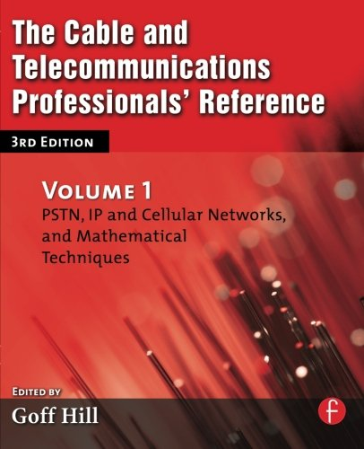 The Cable and Telecommunications Professionals' Reference, Third Edition: PSTN, IP and Cellular Networks, and Mathematical Techniques