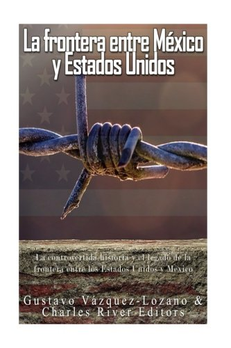 La frontera entre Mexico y Estados Unidos: la controvertida historia y el legado de la frontera entre los Estados Unidos y Mexico (Spanish Edition) [Charles River Editors - Gustavo Vazquez Lozano] (Tapa Blanda)