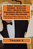 Forex Trading For Newbies : Shocking Dirty Secrets And Staggering Weird Tricks To Forex Millionaire: Four Hour Forex, Escape 9-5, Live Anywhere, Join The New Rich