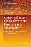 Agricultural Supply Chains, Growth and Poverty in Sub-Saharan Africa: Market Structure, Farm Constraints and Grass-root Institutions (Advances in African Economic, Social and Political Development)