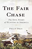 The Fair Chase: The Epic Story of Hunting in