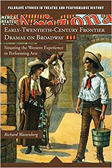 early-twentieth-century-frontier-dramas-on-broadway-situating-the-western-experience-in-performing-arts-palgrave-studies-in-theatre-and-performance-history