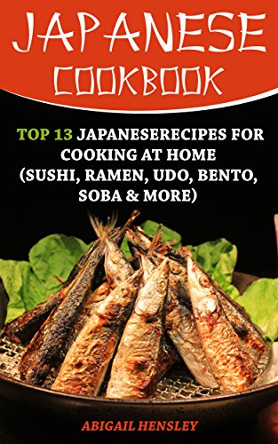Japanese Cookbook: Top 13 JapaneseRecipes for Cooking at Home (Sushi, Ramen, Udo, Bento, Soba & More) by Abigail  Hensley