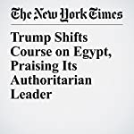 Trump Shifts Course on Egypt, Praising Its Authoritarian Leader | Peter Baker,Declan Walsh