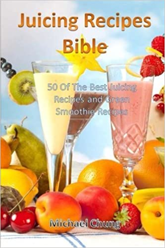 Juicing Recipes Bible: 50 Of The Best Juicing Recipes and Green Smoothie Recipes by Michael Chung (2013-08-31)