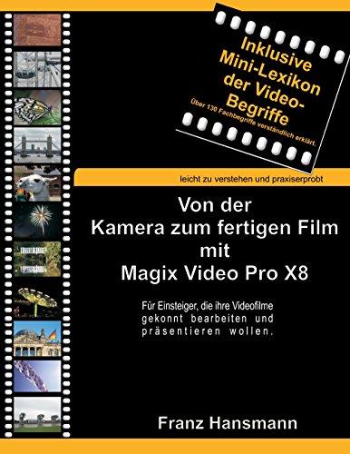Von der Kamera zum fertigen Film mit Magix Video Pro X8: Für Einsteiger, die ihre Videofilme gekonnt bearbeiten und präsentieren wollen.